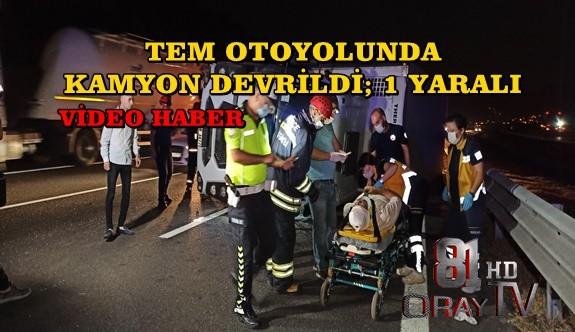 TEM OTOYOLUNDA KAMYON DEVRİLDİ; 1 YARALI
