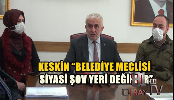 """KESKİN """"BELEDİYE MECLİSİ SİYASİ ŞOV YERİ DEĞİLDİR"""""""