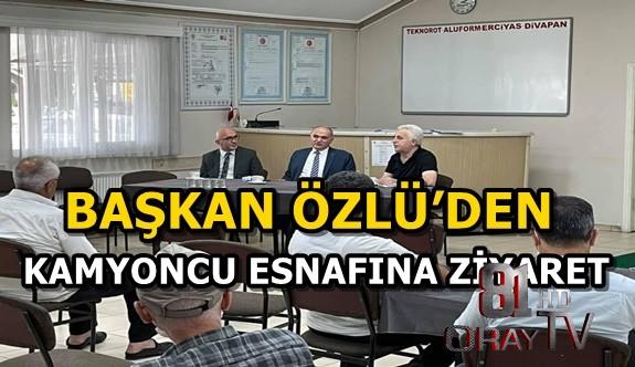 BAŞKAN ÖZLÜ'DEN KAMYONCU ESNAFINA ZİYARET