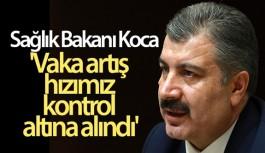 SAĞLIK BAKANI KOCA: 'VAKA ARTIŞ HIZIMIZ KONTROL ALTINA ALINDI'