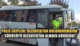 POLİS EKİPLERİ, DEZENFEKTAN BULUNDURMAYAN SÜRÜCÜYÜ DEZENFEKTAN ALMAYA GÖNDERDİ